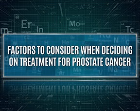 What Factors To Consider When Deciding On Treatment For Prostate Cancer